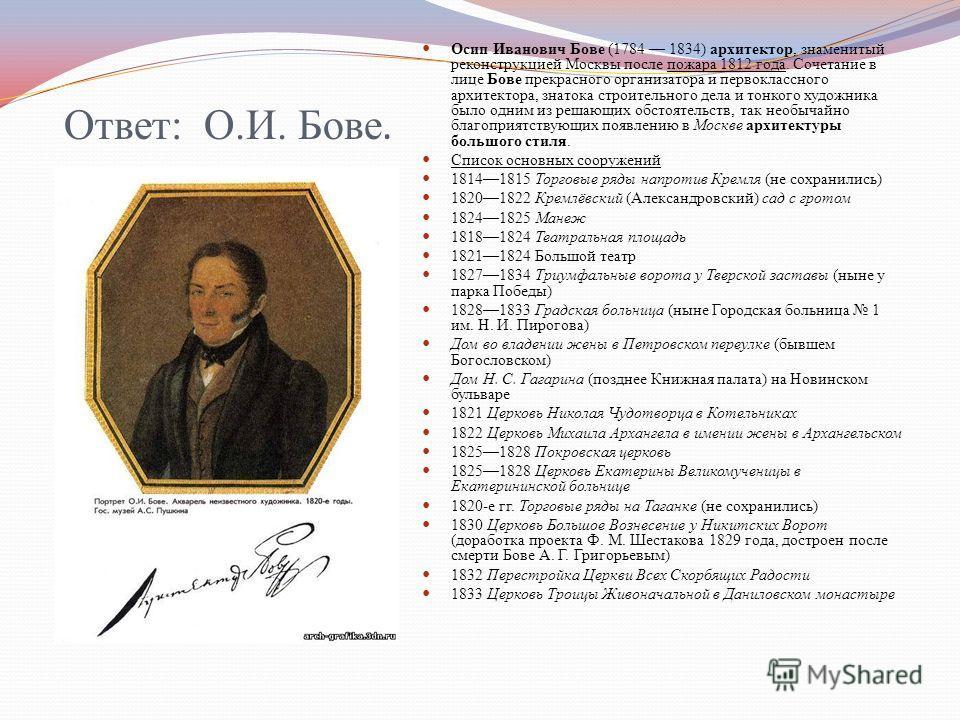 Ответ: О.И. Бове. Осип Иванович Бове (1784 1834) архитектор, знаменитый реконструкцией Москвы после пожара 1812 года. Сочетание в лице Бове прекрасного организатора и первоклассного архитектора, знатока строительного дела и тонкого художника было одн