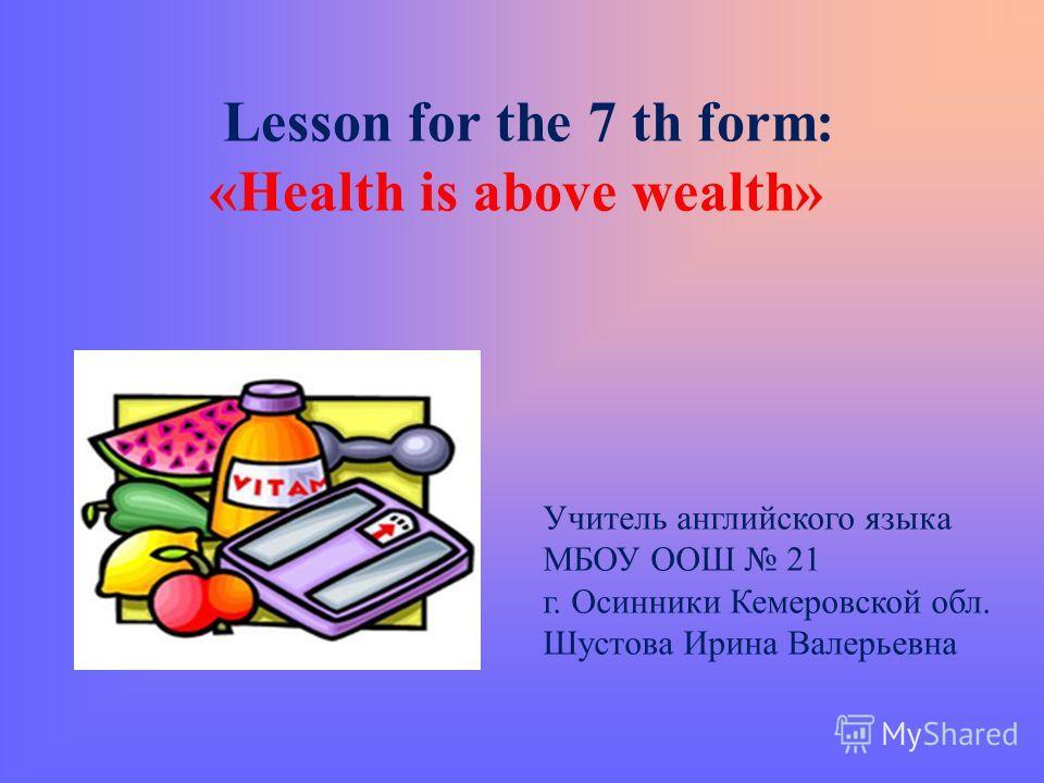 Lesson for the 7 th form: «Health is above wealth» Учитель английского языка МБОУ ООШ 21 г. Осинники Кемеровской обл. Шустова Ирина Валерьевна