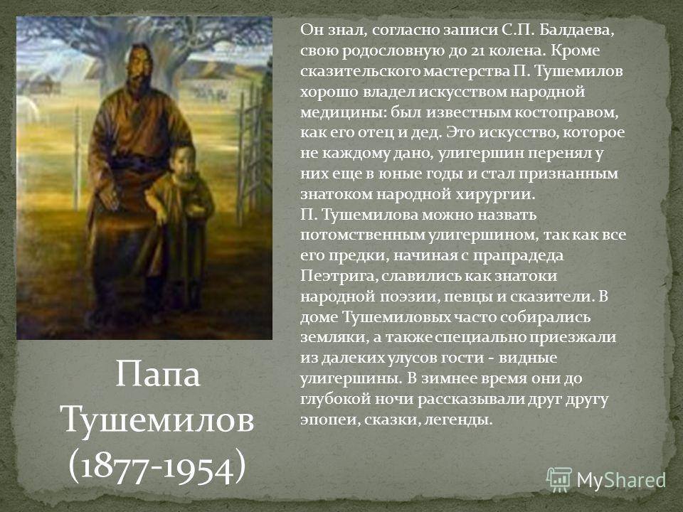 Папа Тушемилов (1877-1954) Он знал, согласно записи С.П. Балдаева, свою родословную до 21 колена. Кроме сказительского мастерства П. Тушемилов хорошо владел искусством народной медицины: был известным костоправом, как его отец и дед. Это искусство,