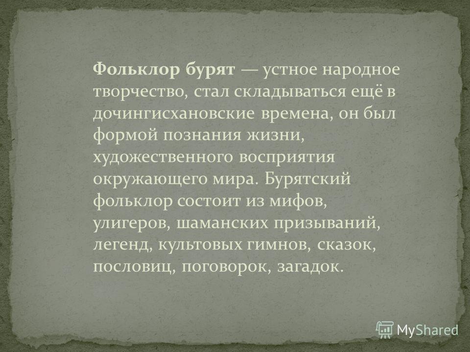 Фольклор бурят устное народное творчество, стал складываться ещё в дочингисхановские времена, он был формой познания жизни, художественного восприятия окружающего мира. Бурятский фольклор состоит из мифов, улигеров, шаманских призываний, легенд, куль