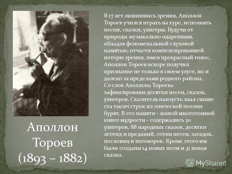 Аполлон Тороев (1893 – 1882) В 17 лет лишившись зрения, Аполлон Тороев учился играть на хуре, исполнять песни, сказки, улигеры. Будучи от природы музыкально одаренным, обладая феноменальной слуховой памятью, отчасти компенсировавшей потерю зрения, им