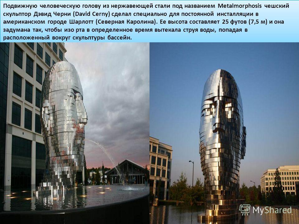 Подвижную человеческую голову из нержавеющей стали под названием Metalmorphosis чешский скульптор Дэвид Черни (David Cerny) сделал специально для постоянной инсталляции в американском городе Шарлотт (Северная Каролина). Ее высота составляет 25 футов