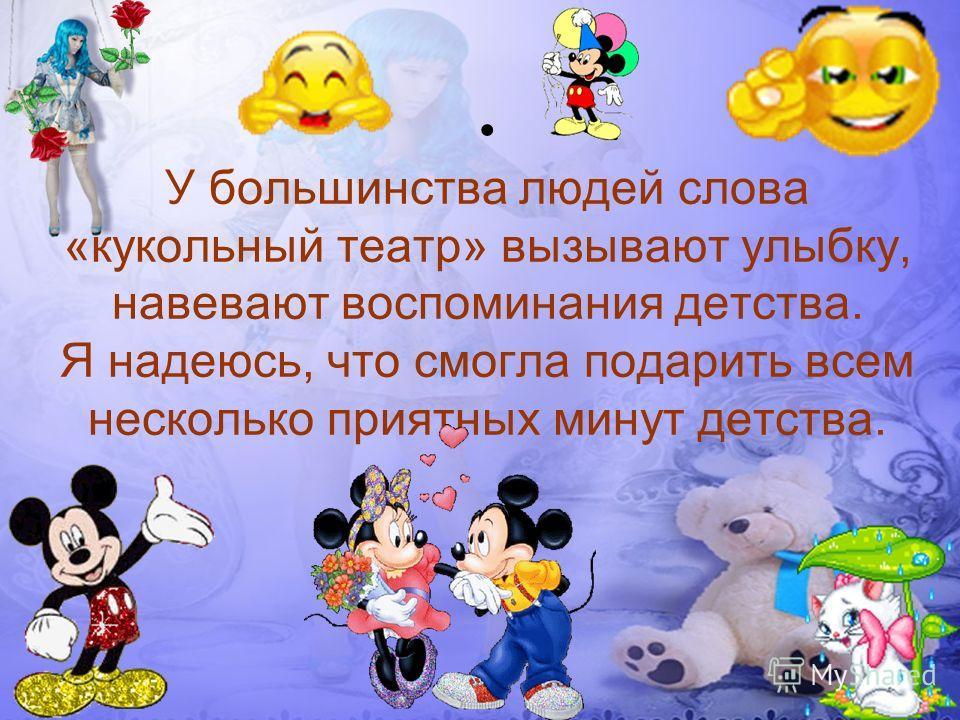 У большинства людей слова «кукольный театр» вызывают улыбку, навевают воспоминания детства. Я надеюсь, что смогла подарить всем несколько приятных минут детства.