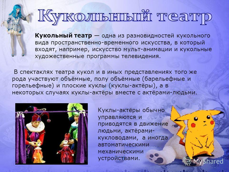 В спектаклях театра кукол и в иных представлениях того же рода участвуют объёмные, полу объёмные (барельефные и горельефные) и плоские куклы (куклы-актёры), а в некоторых случаях куклы-актёры вместе с актёрами-людьми. Кукольный театр одна из разновид