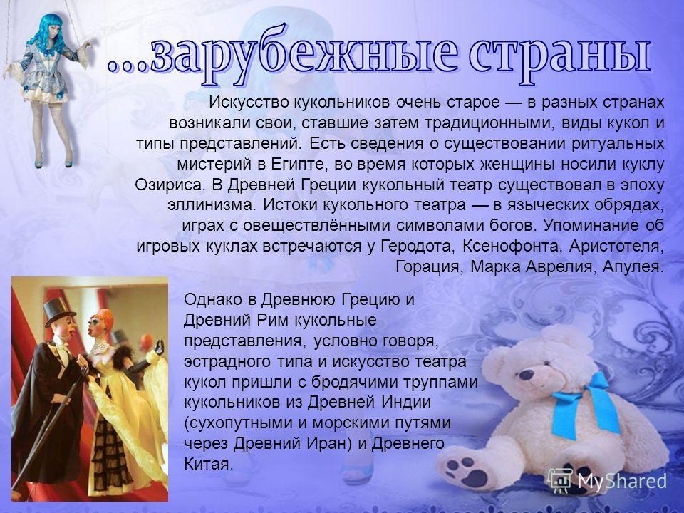 Искусство кукольников очень старое в разных странах возникали свои, ставшие затем традиционными, виды кукол и типы представлений. Есть сведения о существовании ритуальных мистерий в Египте, во время которых женщины носили куклу Озириса. В Древней Гре