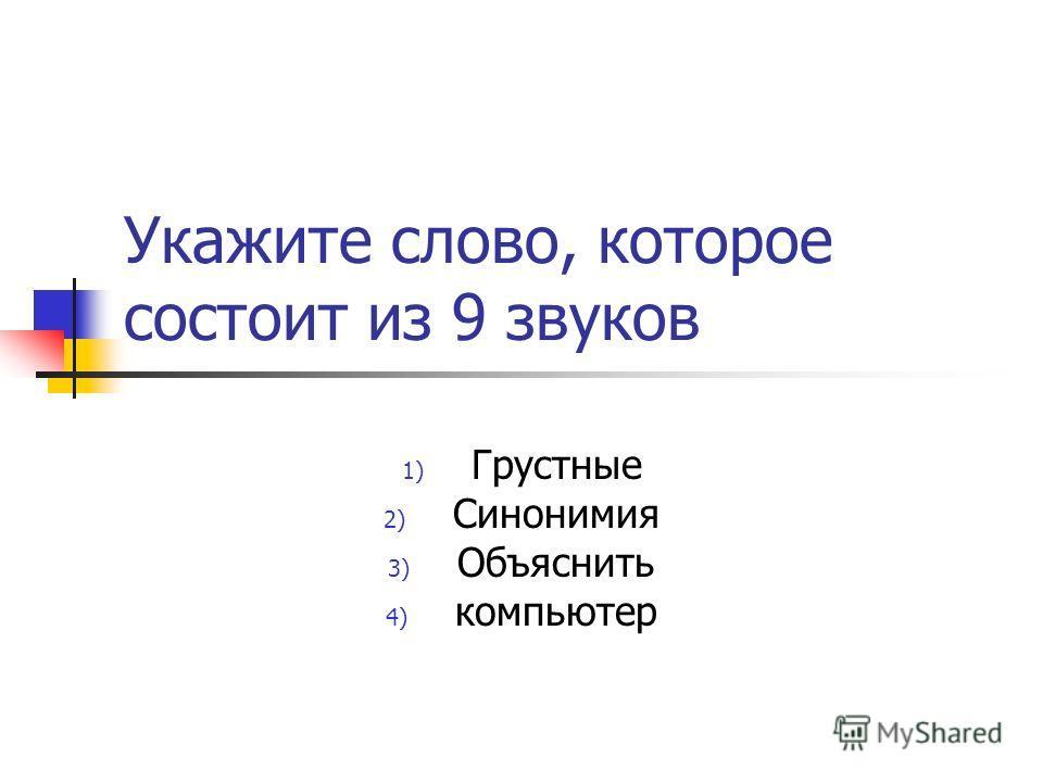 Укажите слово, которое состоит из 9 звуков 1) Грустные 2) Синонимия 3) Объяснить 4) компьютер