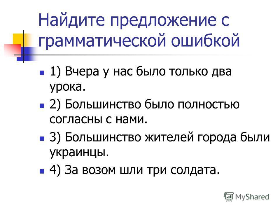 Найдите предложение с грамматической ошибкой 1) Вчера у нас было только два урока. 2) Большинство было полностью согласны с нами. 3) Большинство жителей города были украинцы. 4) За возом шли три солдата.