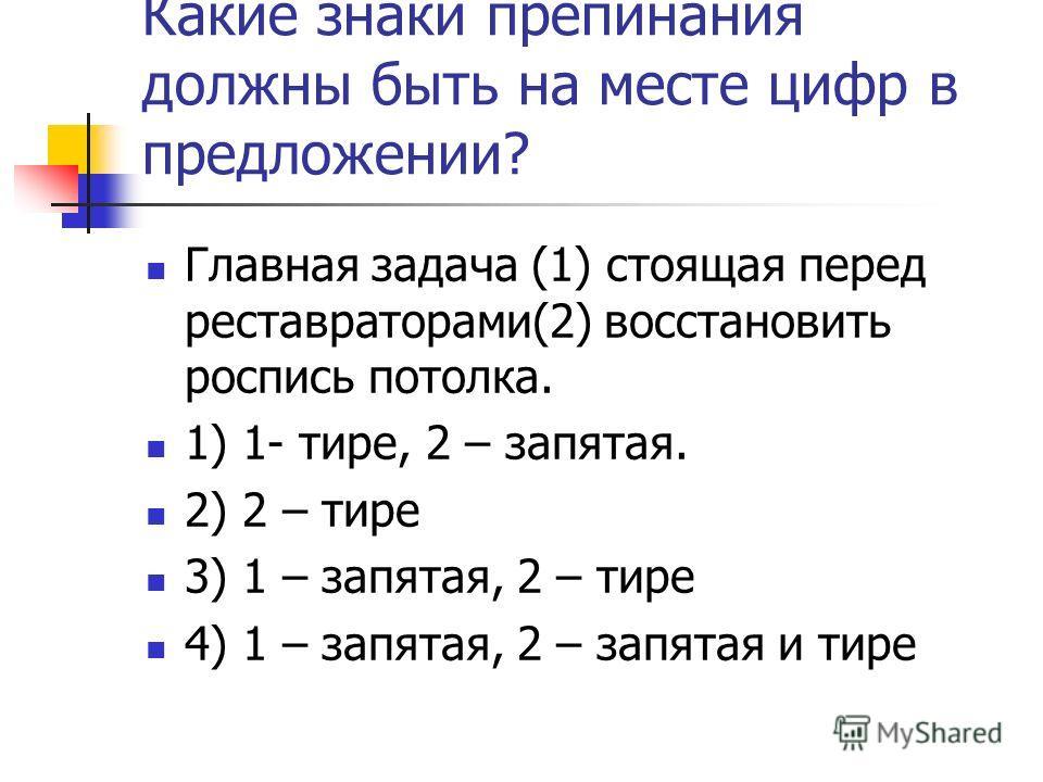 Какие знаки препинания должны быть на месте цифр в предложении? Главная задача (1) стоящая перед реставраторами(2) восстановить роспись потолка. 1) 1- тире, 2 – запятая. 2) 2 – тире 3) 1 – запятая, 2 – тире 4) 1 – запятая, 2 – запятая и тире