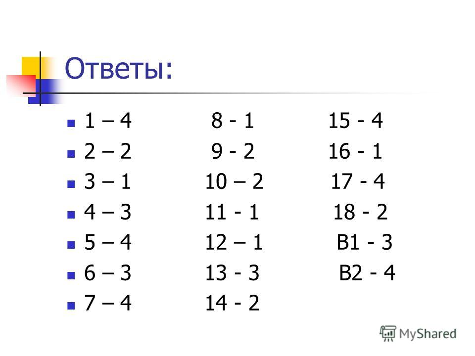 Ответы: 1 – 4 8 - 1 15 - 4 2 – 2 9 - 2 16 - 1 3 – 1 10 – 2 17 - 4 4 – 3 11 - 1 18 - 2 5 – 4 12 – 1 В1 - 3 6 – 3 13 - 3 В2 - 4 7 – 4 14 - 2