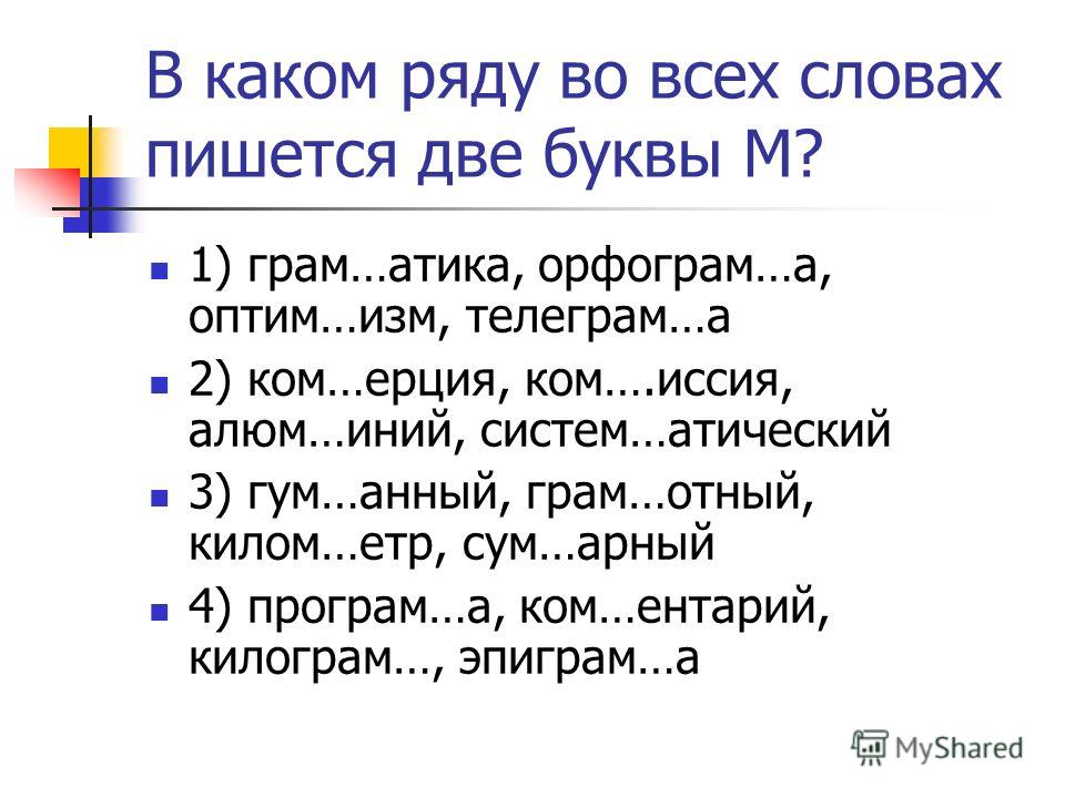 В каком ряду во всех словах пишется две буквы М? 1) грам…атика, орфограм…а, оптим…изм, телеграм…а 2) ком…ерция, ком….иссия, алюм…иний, систем…атический 3) гум…анный, грам…отный, килом…етр, сум…арный 4) програм…а, ком…ентарий, килограм…, эпиграм…а