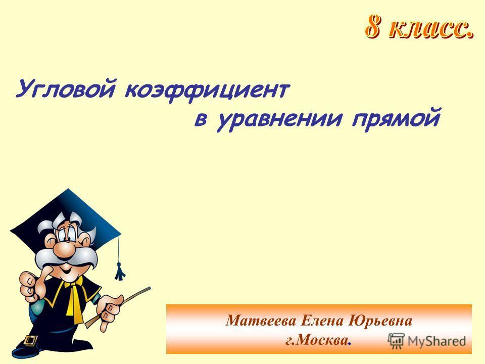 Угловой коэффициент в уравнении прямой Матвеева Елена Юрьевна г.Москва.