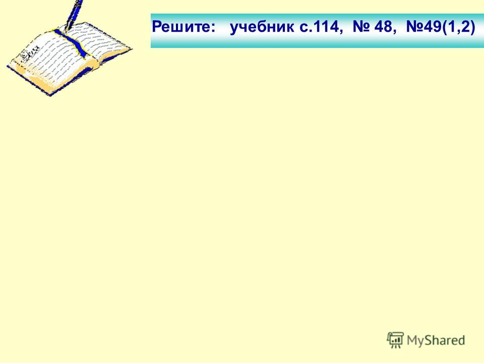 Решите: учебник с.114, 48, 49(1,2)