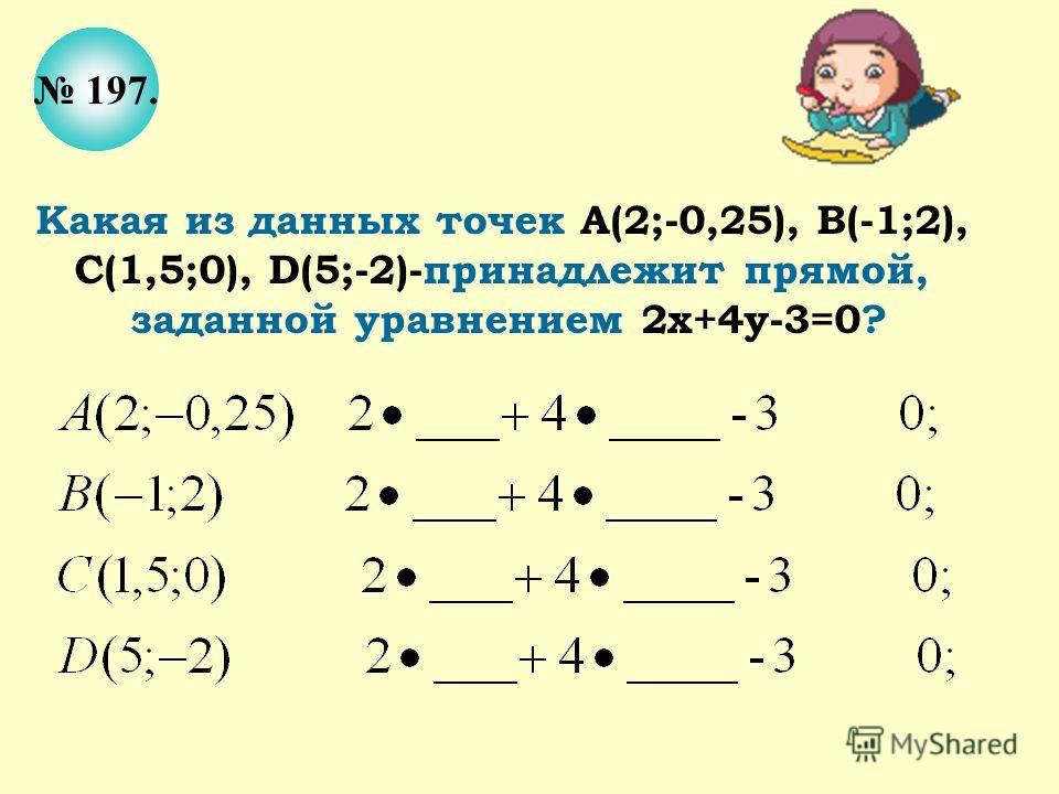 197. Какая из данных точек А(2;-0,25), В(-1;2), С(1,5;0), D(5;-2)-принадлежит прямой, заданной уравнением 2х+4у-3=0?