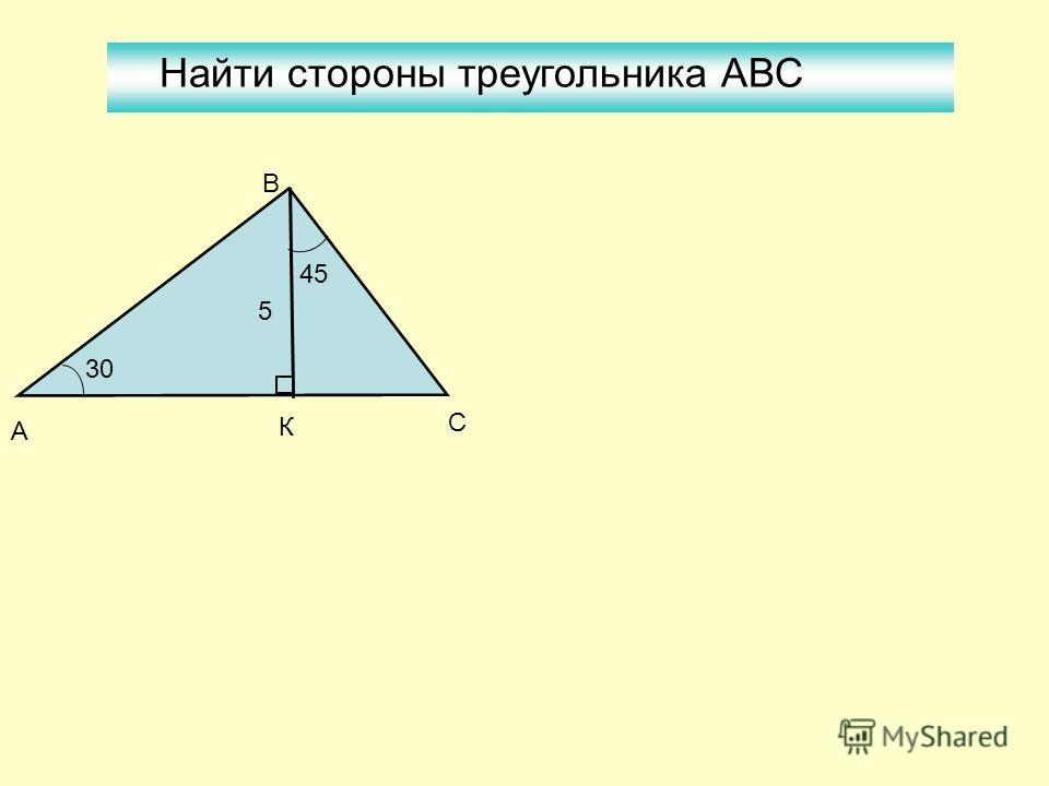 5 30 45 А К С В Найти стороны треугольника АВС