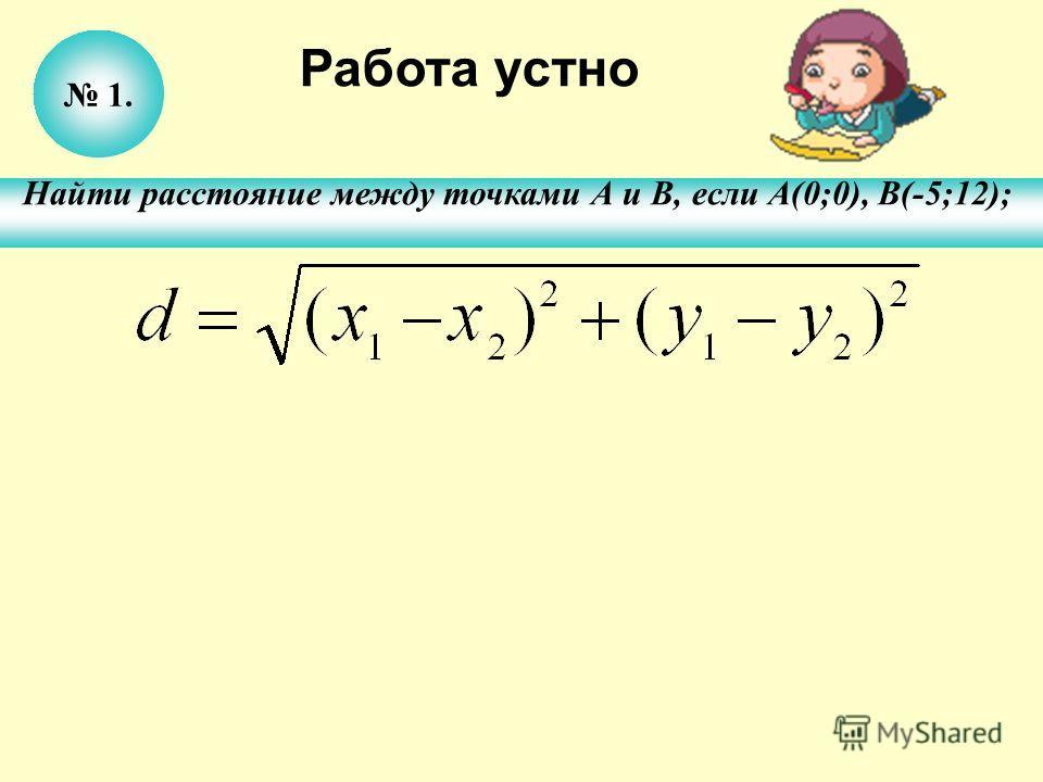 1. Найти расстояние между точками А и В, если А(0;0), В(-5;12); Работа устно