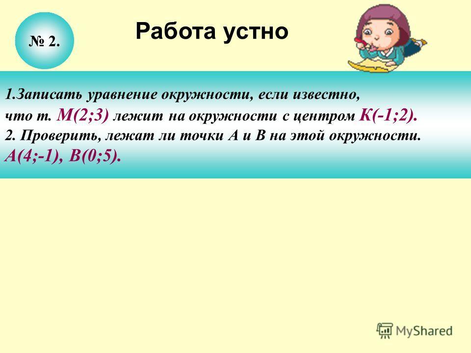 2. 1.Записать уравнение окружности, если известно, что т. М(2;3) лежит на окружности с центром К(-1;2). 2. Проверить, лежат ли точки А и В на этой окружности. А(4;-1), В(0;5). Работа устно
