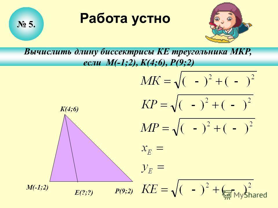 5. Вычислить длину биссектрисы КЕ треугольника МКР, если М(-1;2), К(4;6), Р(9;2) Работа устно К(4;6) Р(9;2) М(-1;2) Е(?;?)
