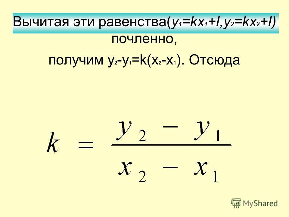 Вычитая эти равенства(y 1 =kх 1 +I,y 2 =kx 2 +I) почленно, получим у 2 -у 1 =k(x 2 -x 1 ). Отсюда