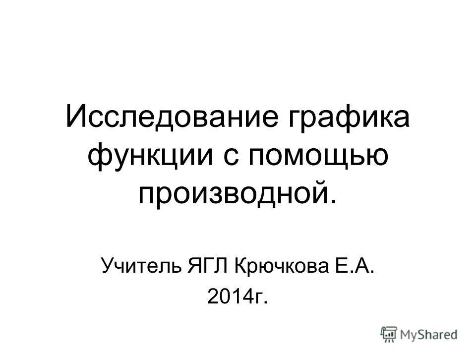 Исследование графика функции с помощью производной. Учитель ЯГЛ Крючкова Е.А. 2014г.