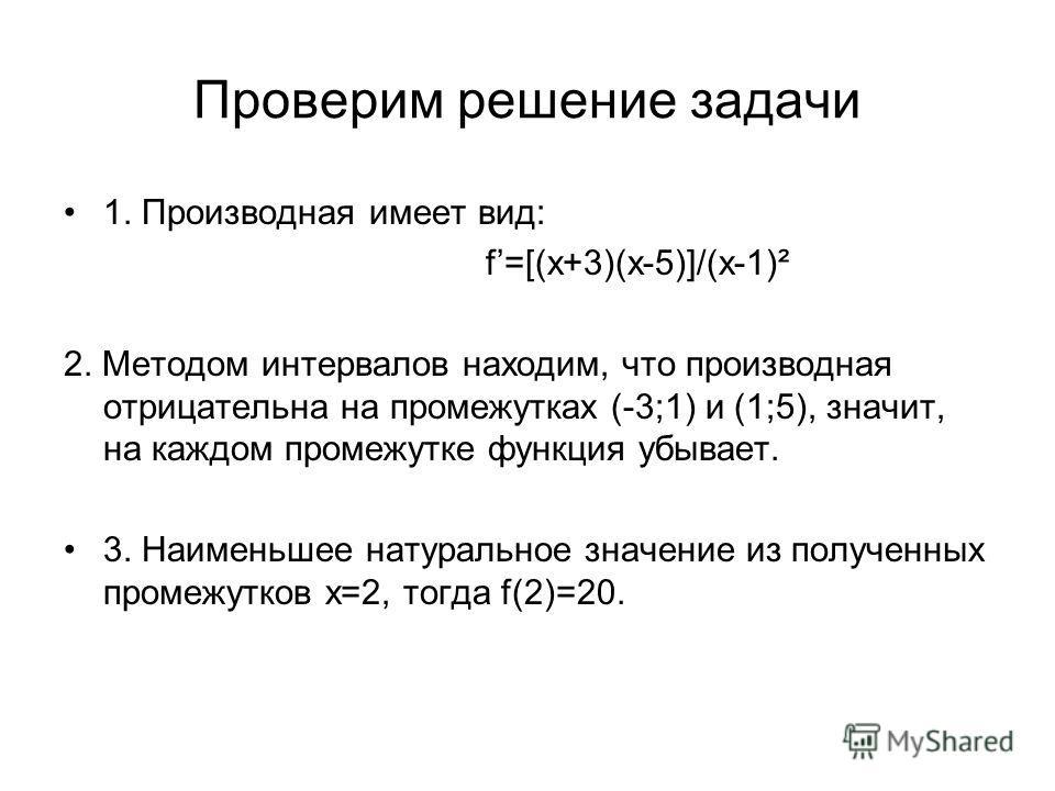 Проверим решение задачи 1. Производная имеет вид: f=[(x+3)(x-5)]/(x-1)² 2. Методом интервалов находим, что производная отрицательна на промежутках (-3;1) и (1;5), значит, на каждом промежутке функция убывает. 3. Наименьшее натуральное значение из пол