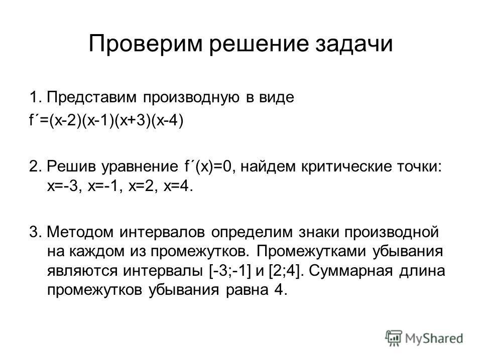 Проверим решение задачи 1. Представим производную в виде f´=(x-2)(x-1)(x+3)(x-4) 2. Решив уравнение f´(x)=0, найдем критические точки: х=-3, х=-1, х=2, х=4. 3. Методом интервалов определим знаки производной на каждом из промежутков. Промежутками убыв