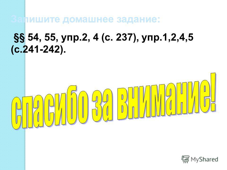Запишите домашнее задание: §§ 54, 55, упр.2, 4 (с. 237), упр.1,2,4,5 (с.241-242).