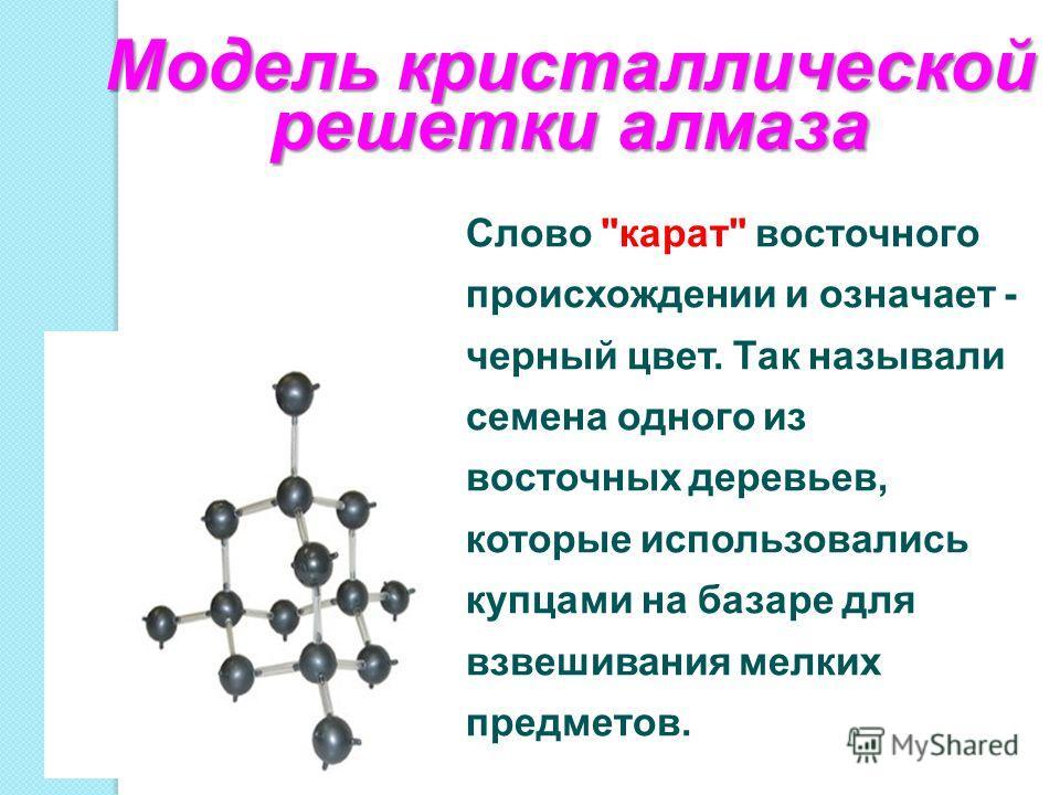 Модель кристаллической решетки алмаза Слово карат восточного происхождении и означает - черный цвет. Так называли семена одного из восточных деревьев, которые использовались купцами на базаре для взвешивания мелких предметов.