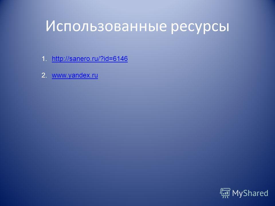 1.http://sanero.ru/?id=6146http://sanero.ru/?id=6146 2.www.yandex.ruwww.yandex.ru Использованные ресурсы