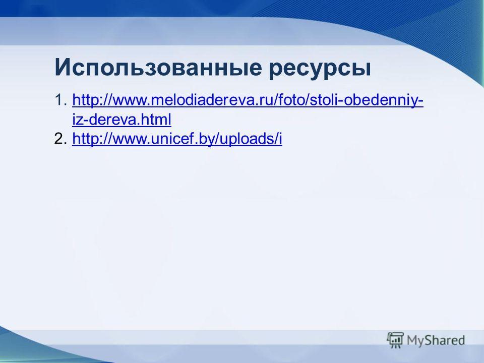 Использованные ресурсы 1.http://www.melodiadereva.ru/foto/stoli-obedenniy- iz-dereva.htmlhttp://www.melodiadereva.ru/foto/stoli-obedenniy- iz-dereva.html 2.http://www.unicef.by/uploads/ihttp://www.unicef.by/uploads/i