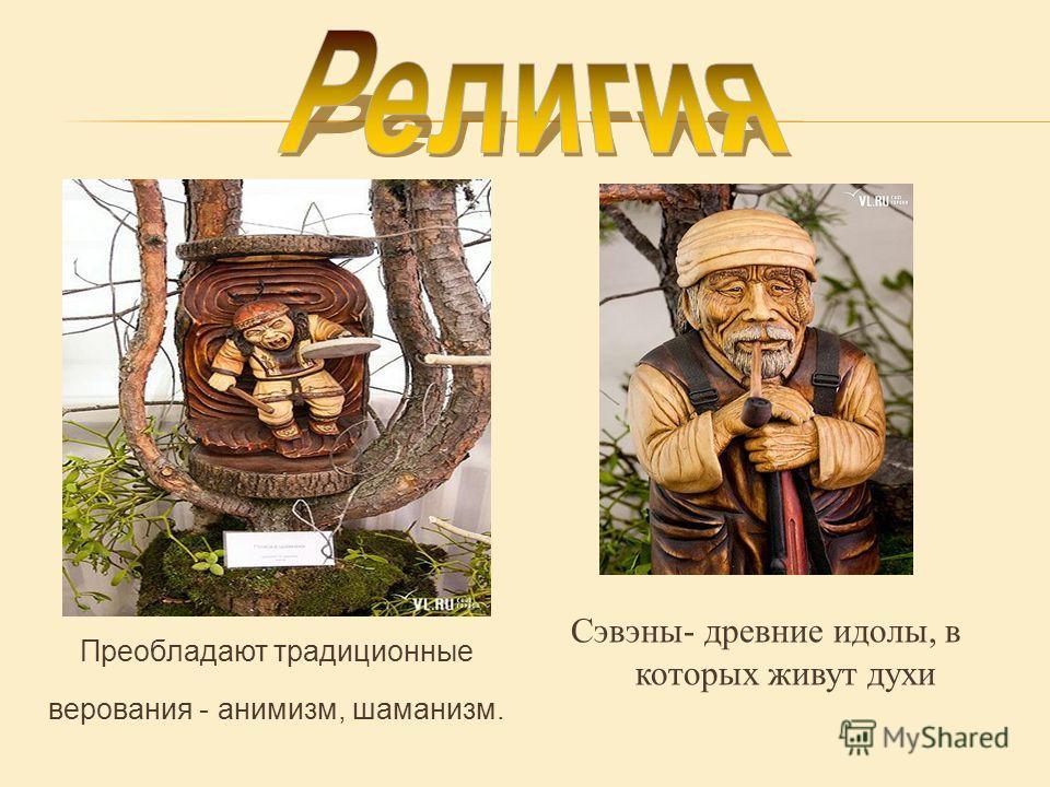 Преобладают традиционные верования - анимизм, шаманизм. Сэвэны- древние идолы, в которых живут духи