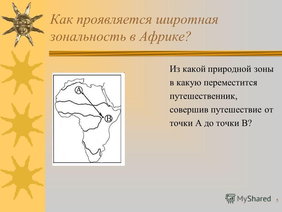 5 Как проявляется широтная зональность в Африке? Из какой природной зоны в какую переместится путешественник, совершив путешествие от точки А до точки В?