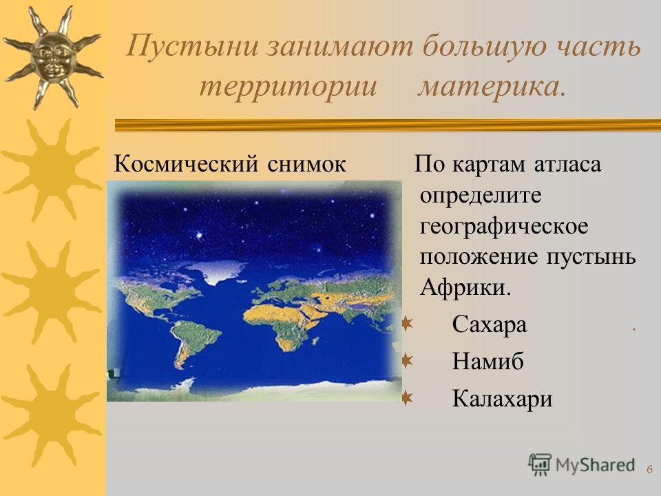 6 Пустыни занимают большую часть территории материка. Космический снимок По картам атласа определите географическое положение пустынь Африки. Сахара Намиб Калахари.