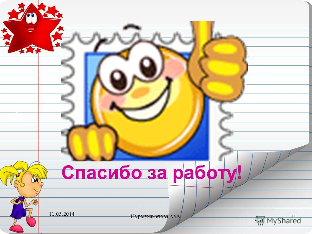 Спасибо за работу! 11.03.2014 11Нурмухаметова АаА.