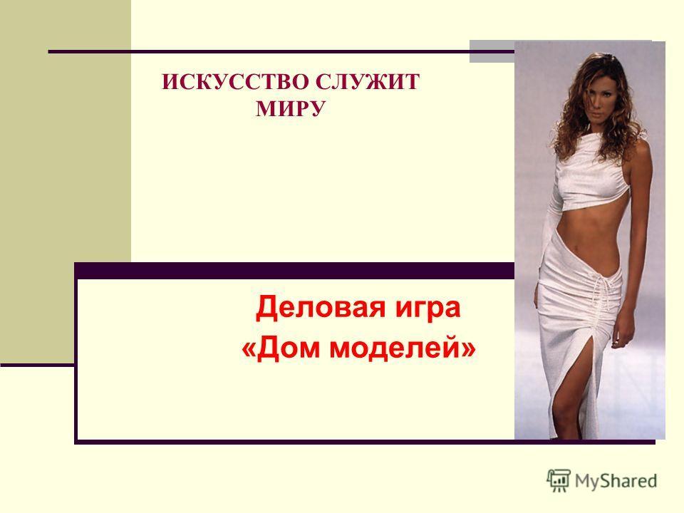 ИСКУССТВО СЛУЖИТ МИРУ Деловая игра «Дом моделей»
