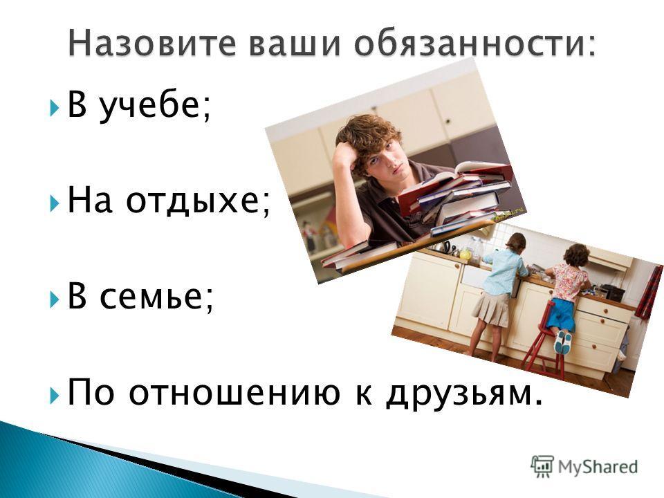 В учебе; На отдыхе; В семье; По отношению к друзьям.