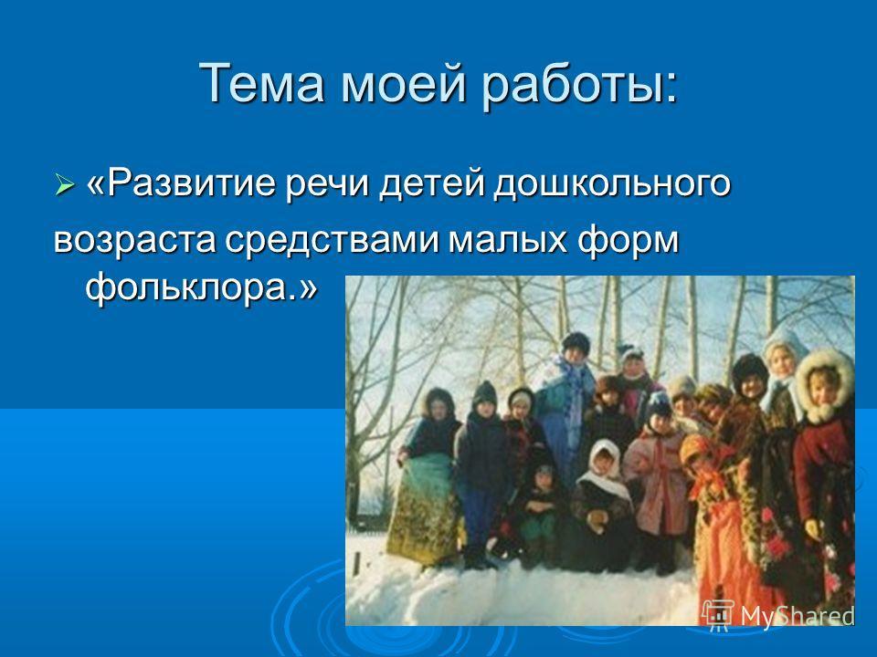 Тема моей работы: «Развитие речи детей дошкольного «Развитие речи детей дошкольного возраста средствами малых форм фольклора.»