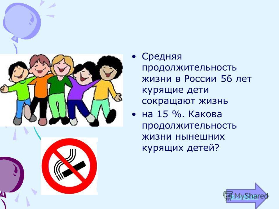 Средняя продолжительность жизни в России 56 лет курящие дети сокращают жизнь на 15 %. Какова продолжительность жизни нынешних курящих детей? возврат