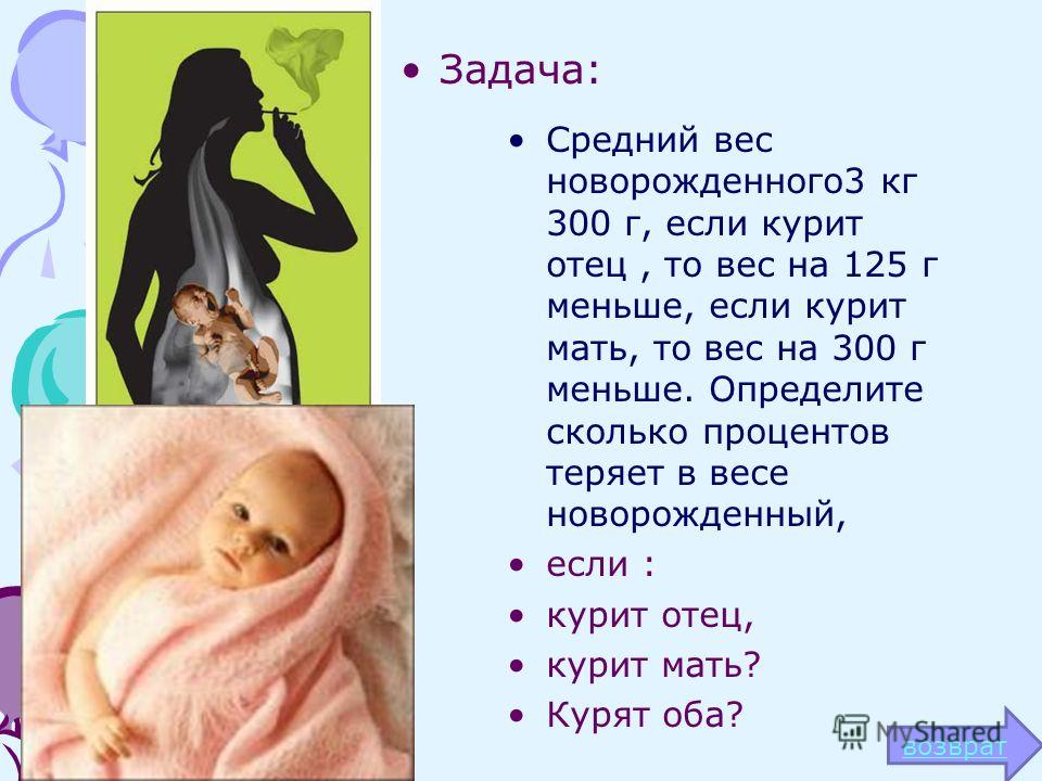 Задача: Средний вес новорожденного3 кг 300 г, если курит отец, то вес на 125 г меньше, если курит мать, то вес на 300 г меньше. Определите сколько процентов теряет в весе новорожденный, если : курит отец, курит мать? Курят оба? возврат