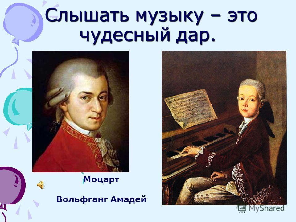 Слышать музыку – это чудесный дар. Слышать музыку – это чудесный дар. Моцарт Вольфганг Амадей