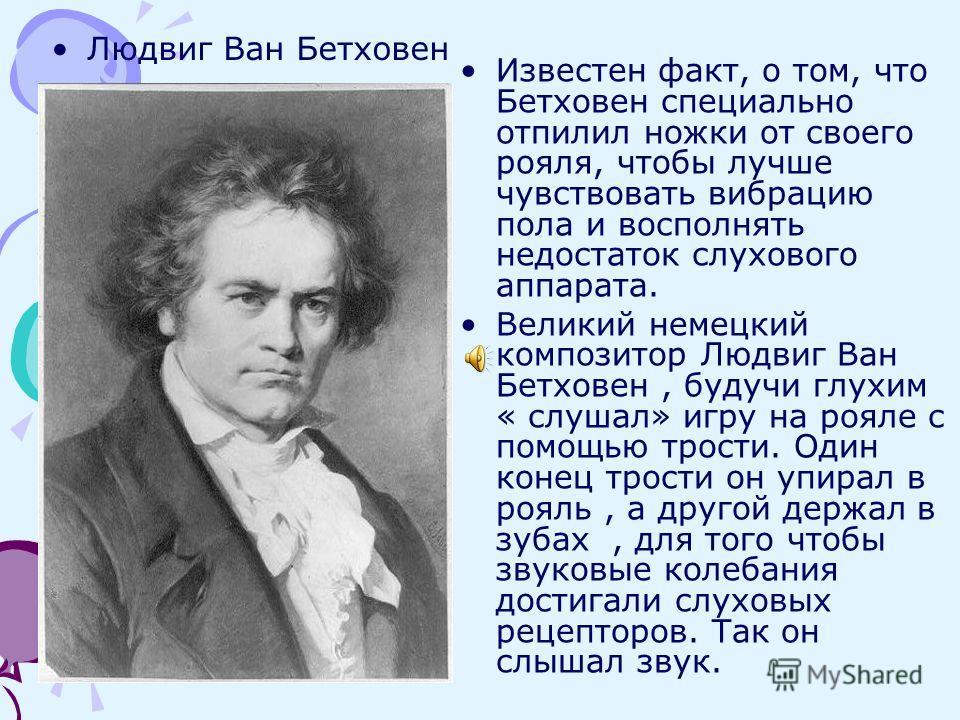 Людвиг Ван Бетховен Известен факт, о том, что Бетховен специально отпилил ножки от своего рояля, чтобы лучше чувствовать вибрацию пола и восполнять недостаток слухового аппарата. Великий немецкий композитор Людвиг Ван Бетховен, будучи глухим « слушал