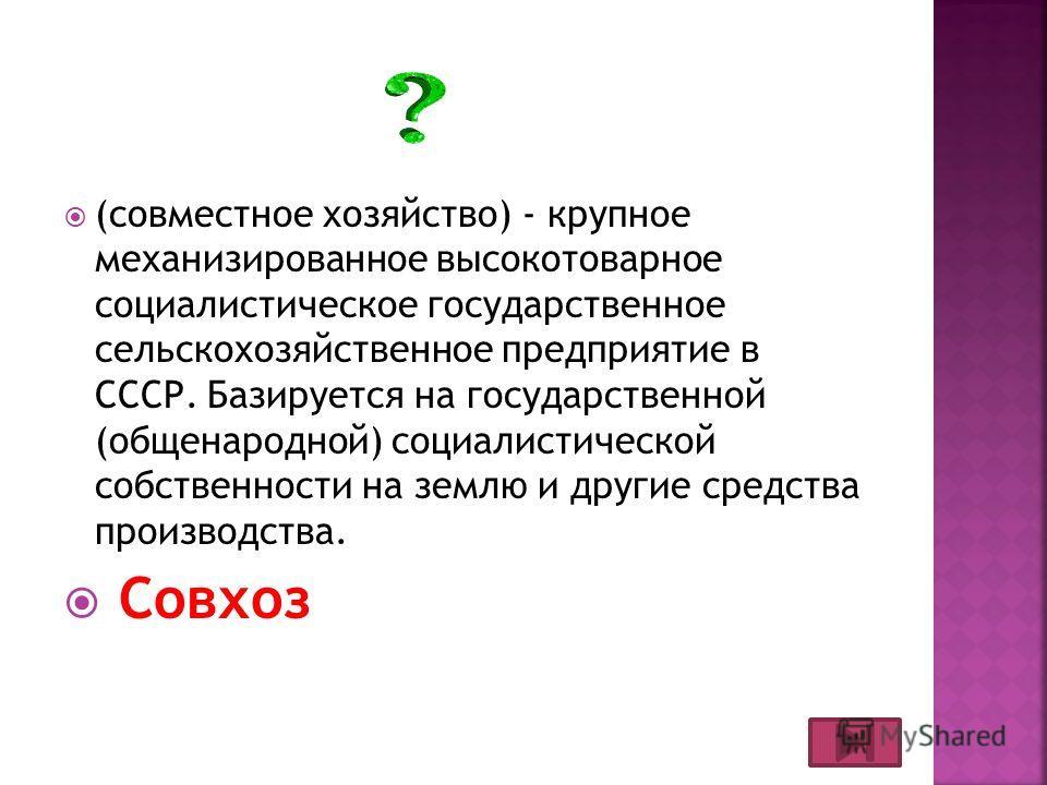 (совместное хозяйство) - крупное механизированное высокотоварное социалистическое государственное сельскохозяйственное предприятие в СССР. Базируется на государственной (общенародной) социалистической собственности на землю и другие средства производ