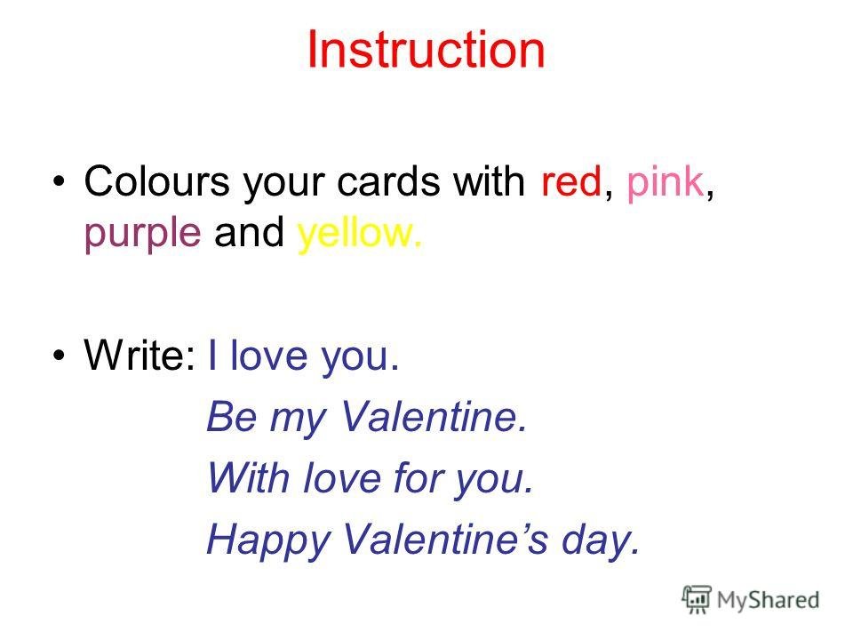 Instruction Colours your cards with red, pink, purple and yellow. Write: I love you. Be my Valentine. With love for you. Happy Valentine s day.