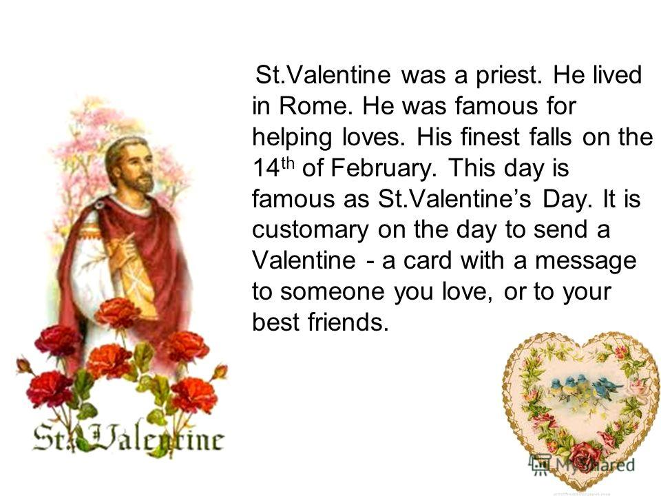 St.Valentine was a priest. He lived in Rome. He was famous for helping loves. His finest falls on the 14 th of February. This day is famous as St.Valentines Day. It is customary on the day to send a Valentine - a card with a message to someone you lo