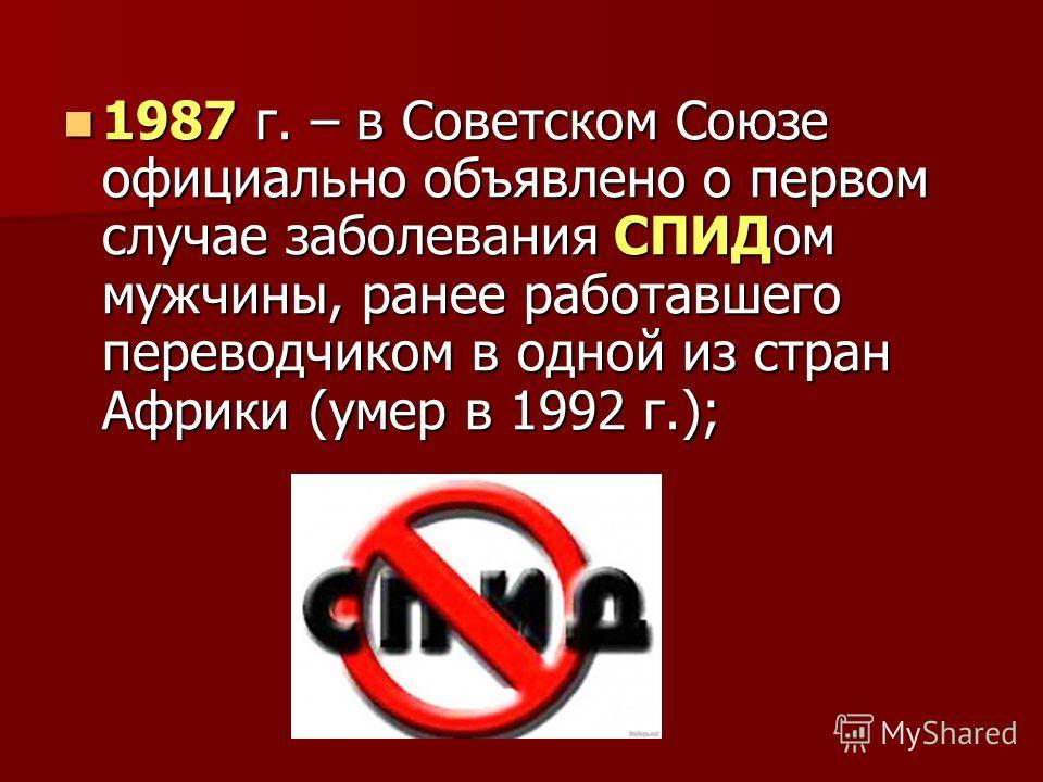 1987 г. – в Советском Союзе официально объявлено о первом случае заболевания СПИДом мужчины, ранее работавшего переводчиком в одной из стран Африки (умер в 1992 г.); 1987 г. – в Советском Союзе официально объявлено о первом случае заболевания СПИДом