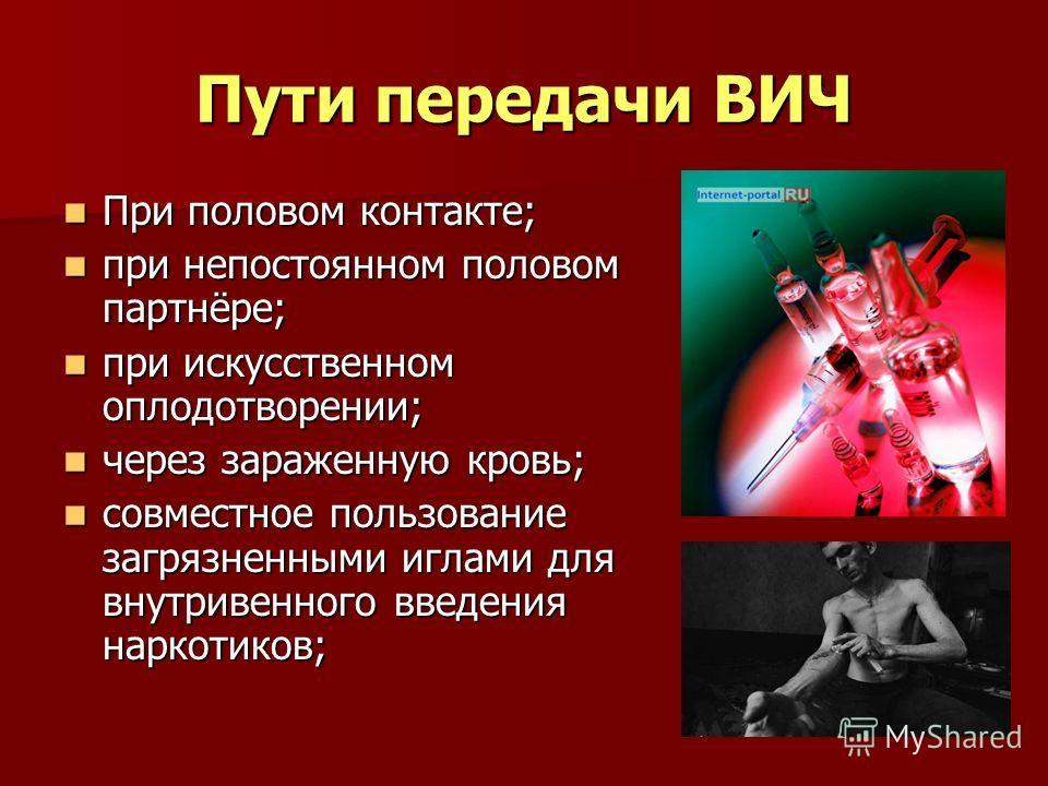 Пути передачи ВИЧ При половом контакте; При половом контакте; при непостоянном половом партнёре; при непостоянном половом партнёре; при искусственном оплодотворении; при искусственном оплодотворении; через зараженную кровь; через зараженную кровь; со