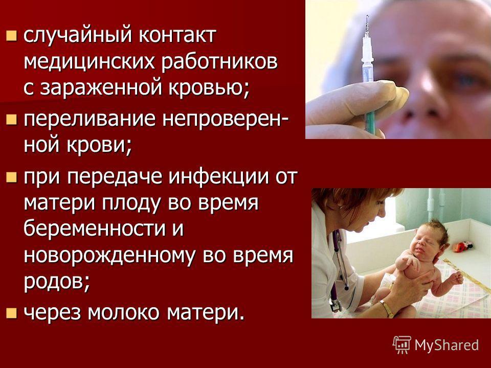 случайный контакт медицинских работников с зараженной кровью; случайный контакт медицинских работников с зараженной кровью; переливание непроверен- ной крови; переливание непроверен- ной крови; при передаче инфекции от матери плоду во время беременно