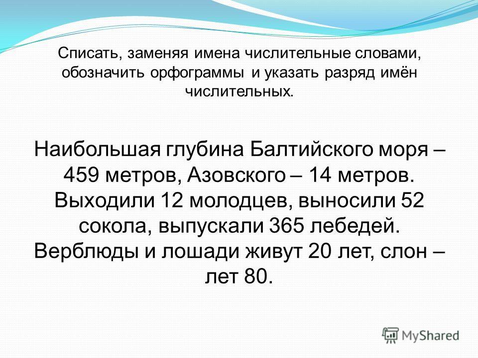 Списать, заменяя имена числительные словами, обозначить орфограммы и указать разряд имён числительных. Наибольшая глубина Балтийского моря – 459 метров, Азовского – 14 метров. Выходили 12 молодцев, выносили 52 сокола, выпускали 365 лебедей. Верблюды