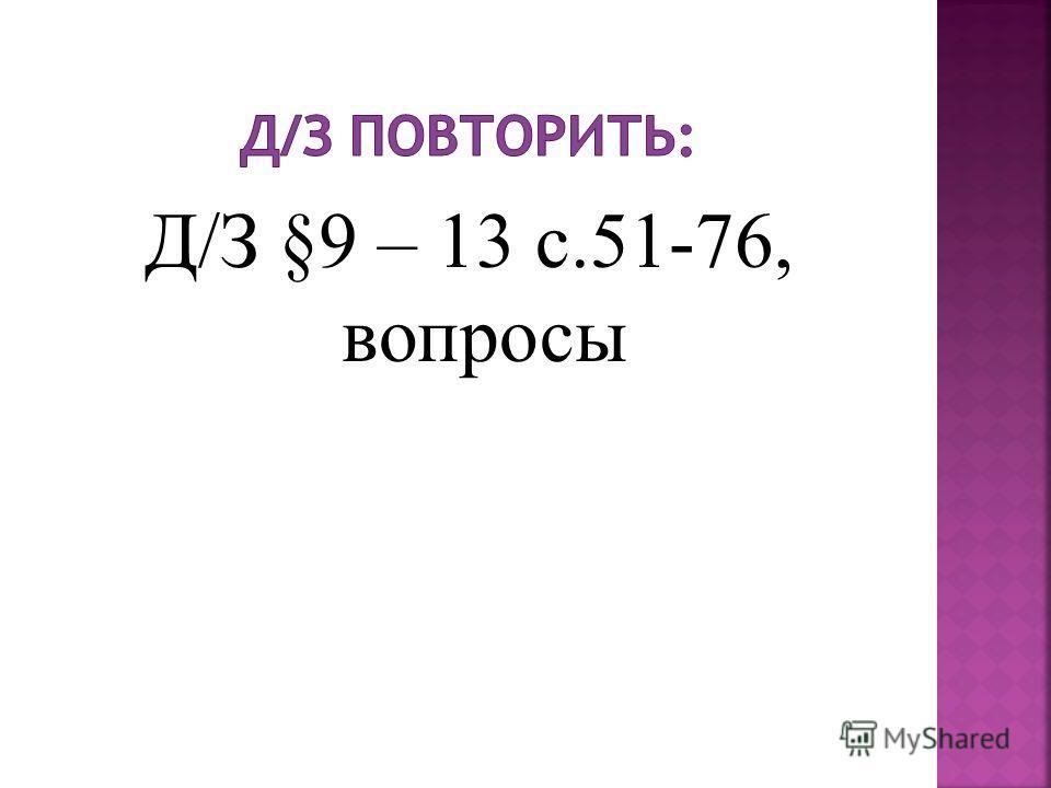 Д/З §9 – 13 с.51-76, вопросы