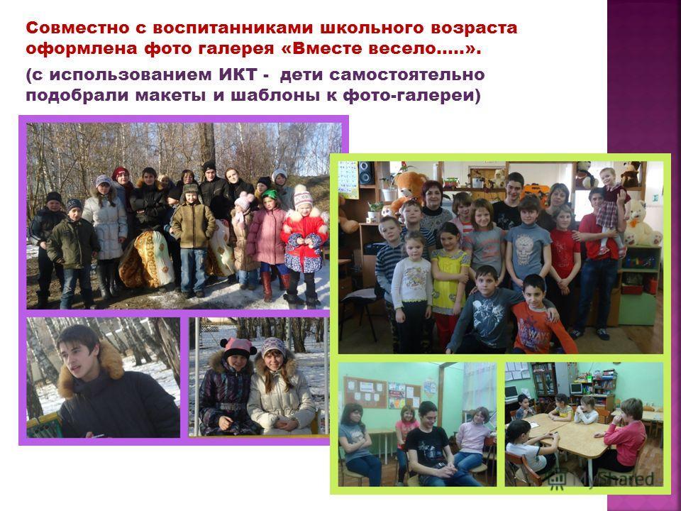 Совместно с воспитанниками школьного возраста оформлена фото галерея «Вместе весело…..». (с использованием ИКТ - дети самостоятельно подобрали макеты и шаблоны к фото-галереи)