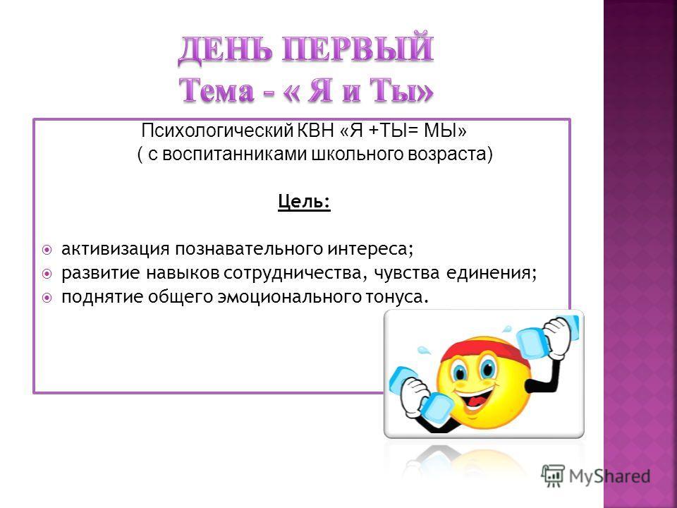 Психологический КВН «Я +ТЫ= МЫ» ( с воспитанниками школьного возраста) Цель: активизация познавательного интереса; развитие навыков сотрудничества, чувства единения; поднятие общего эмоционального тонуса.